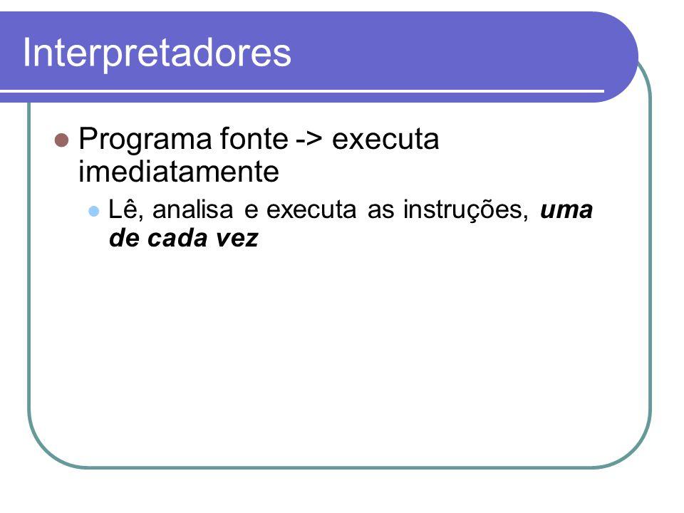 Interpretadores Programa fonte -> executa imediatamente Lê, analisa e executa as instruções, uma de cada vez