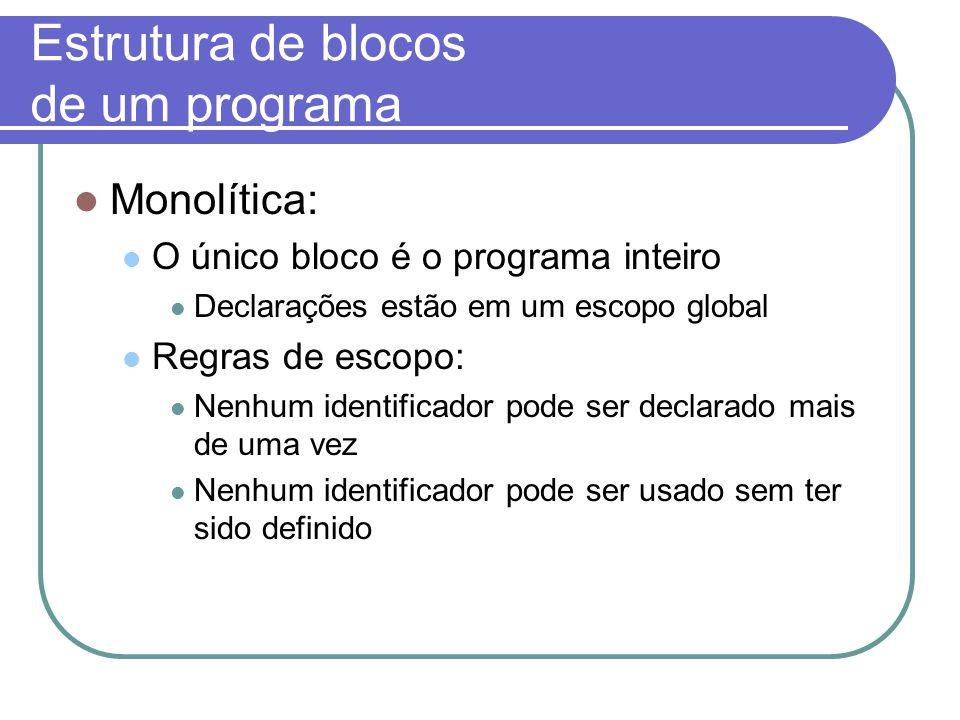 Estrutura de blocos de um programa Monolítica: O único bloco é o programa inteiro Declarações estão em um escopo global Regras de escopo: Nenhum identificador pode ser declarado mais de uma vez Nenhum identificador pode ser usado sem ter sido definido