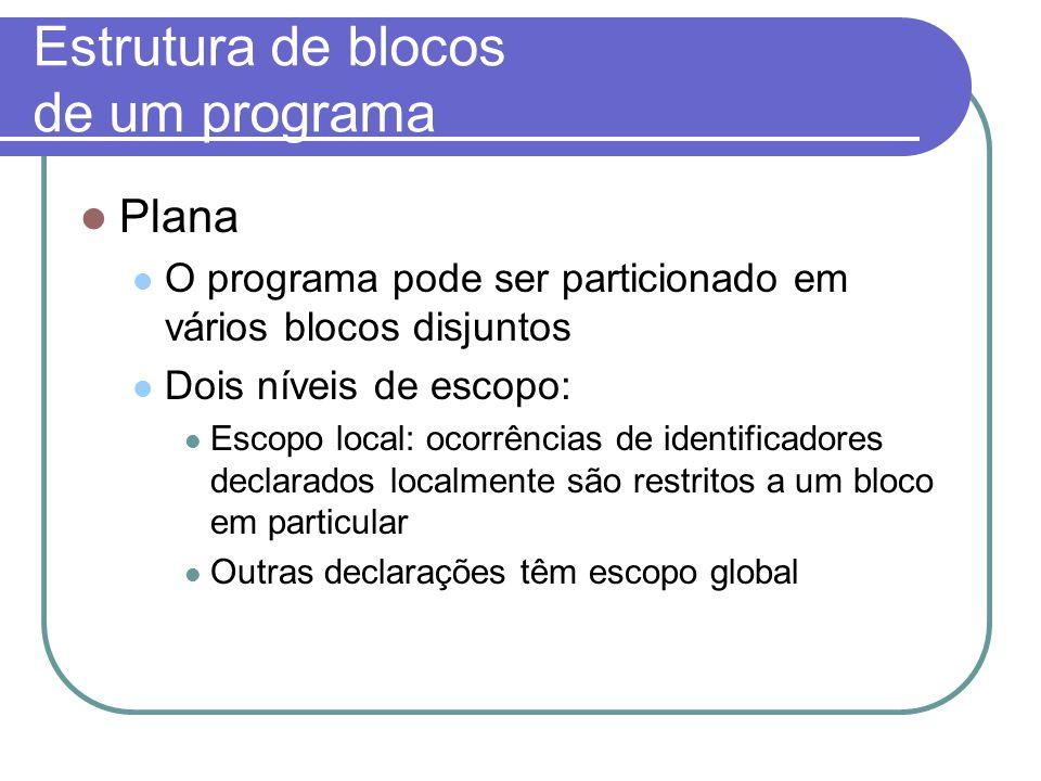 Estrutura de blocos de um programa Plana O programa pode ser particionado em vários blocos disjuntos Dois níveis de escopo: Escopo local: ocorrências de identificadores declarados localmente são restritos a um bloco em particular Outras declarações têm escopo global