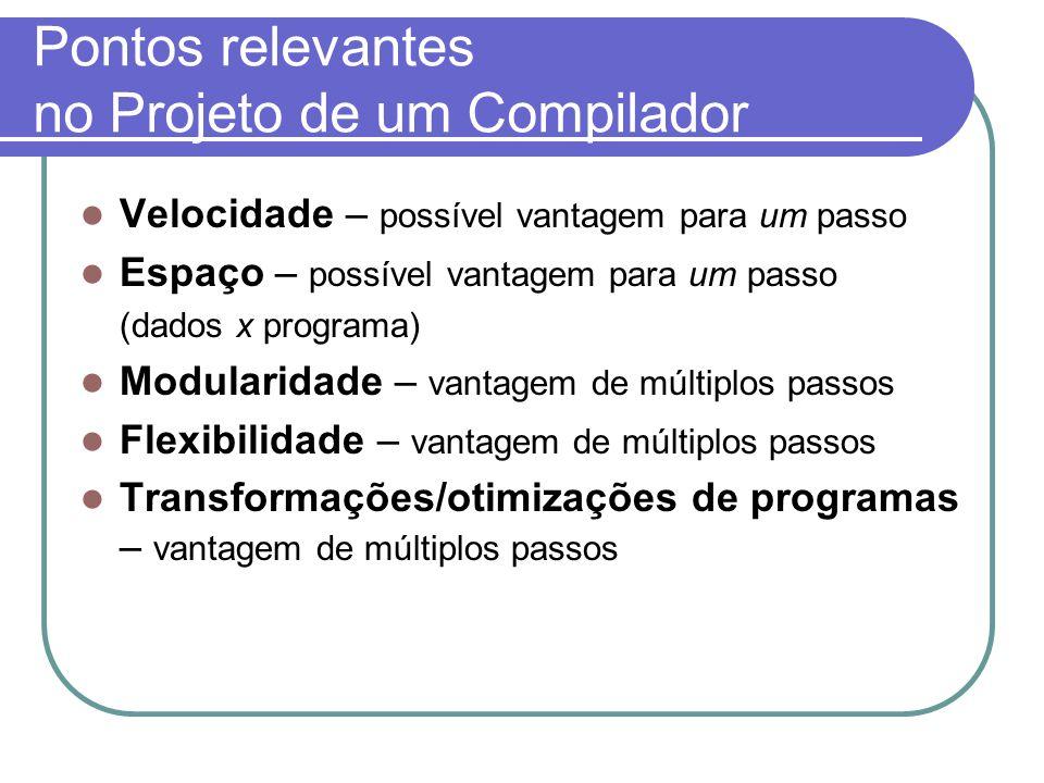 Pontos relevantes no Projeto de um Compilador Velocidade – possível vantagem para um passo Espaço – possível vantagem para um passo (dados x programa) Modularidade – vantagem de múltiplos passos Flexibilidade – vantagem de múltiplos passos Transformações/otimizações de programas – vantagem de múltiplos passos