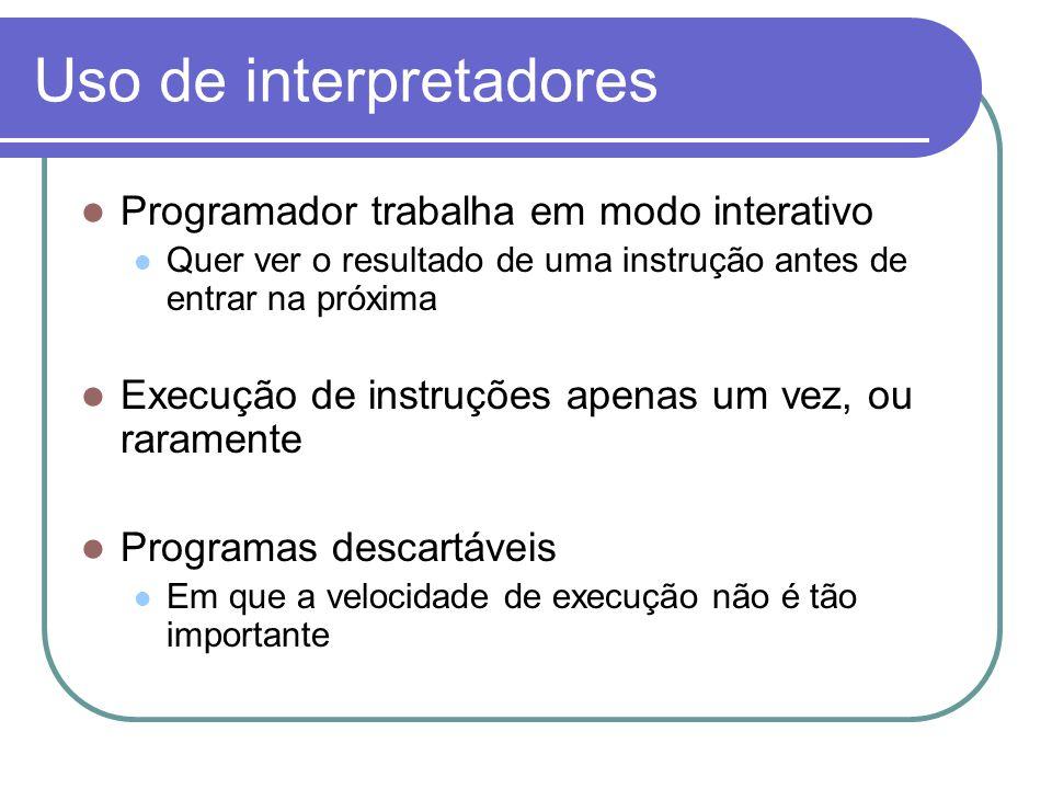 Uso de interpretadores Programador trabalha em modo interativo Quer ver o resultado de uma instrução antes de entrar na próxima Execução de instruções apenas um vez, ou raramente Programas descartáveis Em que a velocidade de execução não é tão importante