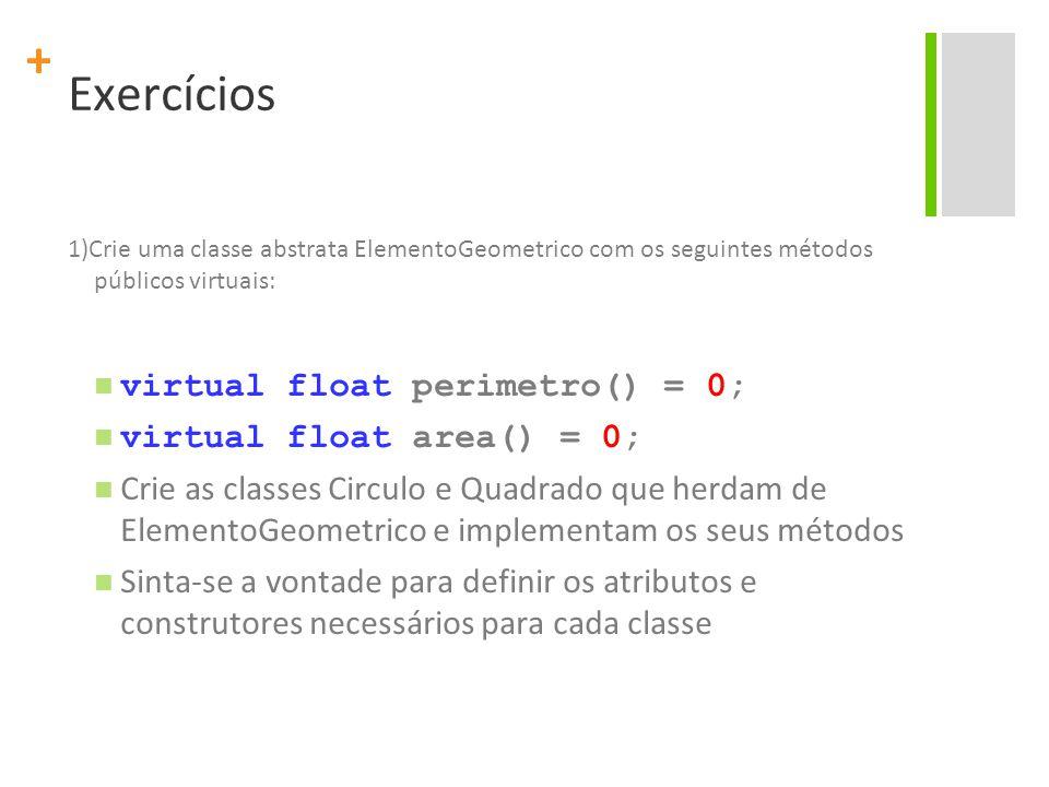 + Exercícios 1)Crie uma classe abstrata ElementoGeometrico com os seguintes métodos públicos virtuais: virtual float perimetro() = 0; virtual float area() = 0; Crie as classes Circulo e Quadrado que herdam de ElementoGeometrico e implementam os seus métodos Sinta-se a vontade para definir os atributos e construtores necessários para cada classe