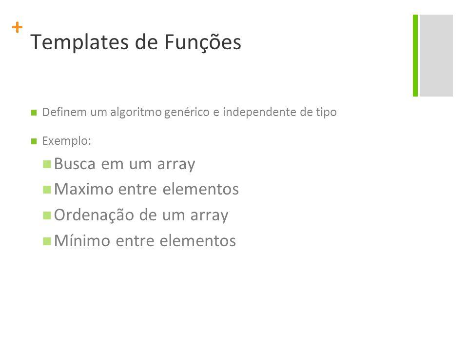 + Templates de Funções Definem um algoritmo genérico e independente de tipo Exemplo: Busca em um array Maximo entre elementos Ordenação de um array Mínimo entre elementos