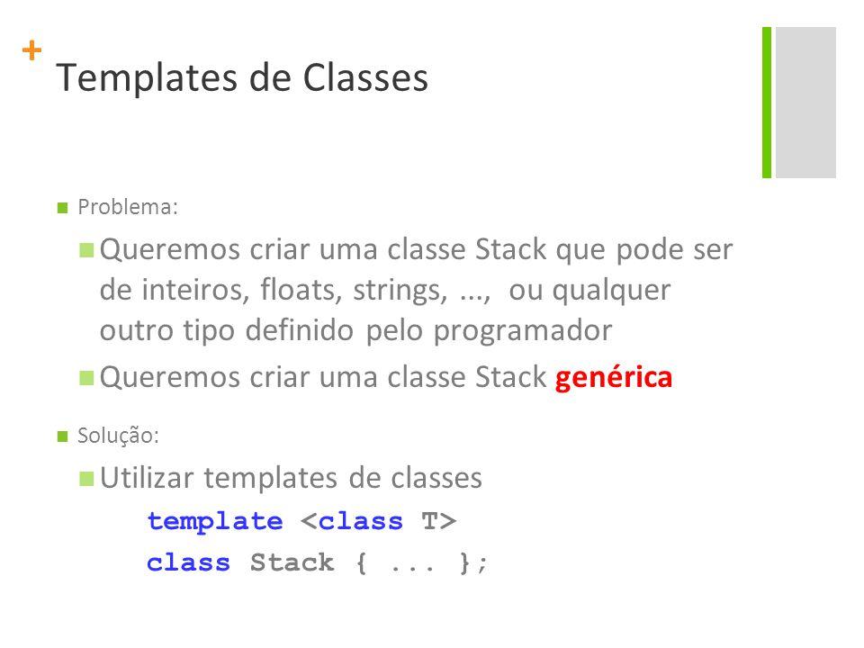 + Templates de Classes Problema: Queremos criar uma classe Stack que pode ser de inteiros, floats, strings,..., ou qualquer outro tipo definido pelo programador Queremos criar uma classe Stack genérica Solução: Utilizar templates de classes template class Stack {...
