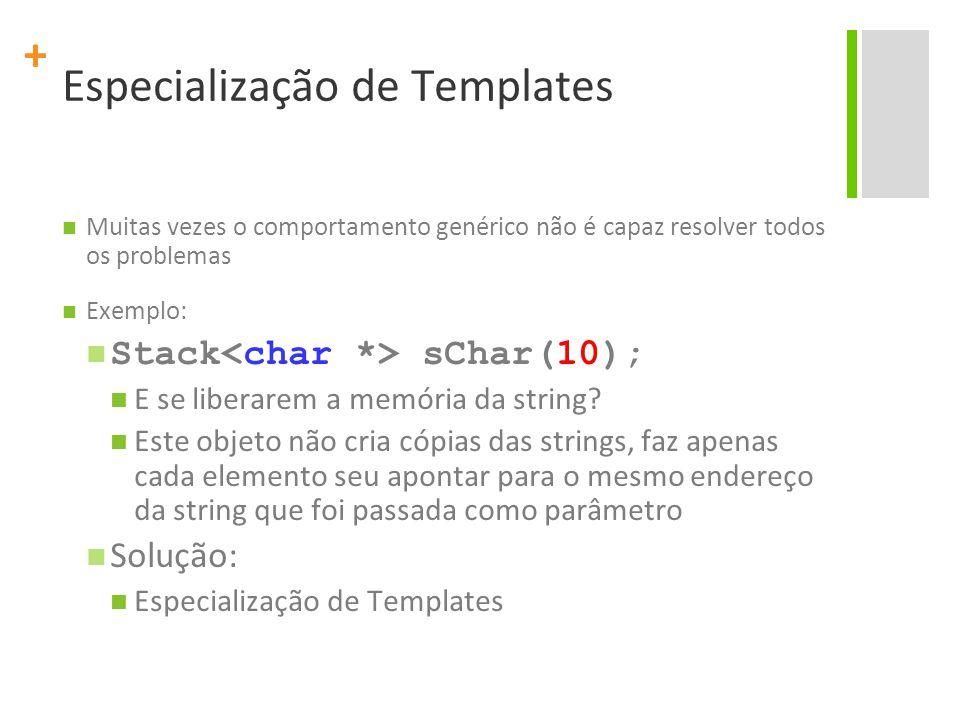 + Especialização de Templates Muitas vezes o comportamento genérico não é capaz resolver todos os problemas Exemplo: Stack sChar(10); E se liberarem a memória da string.