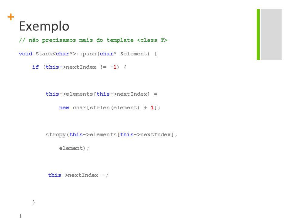 + Exemplo // não precisamos mais do template void Stack ::push(char* &element) { if (this->nextIndex != -1) { this->elements[this->nextIndex] = new char[strlen(element) + 1]; strcpy(this->elements[this->nextIndex], element); this->nextIndex--; }