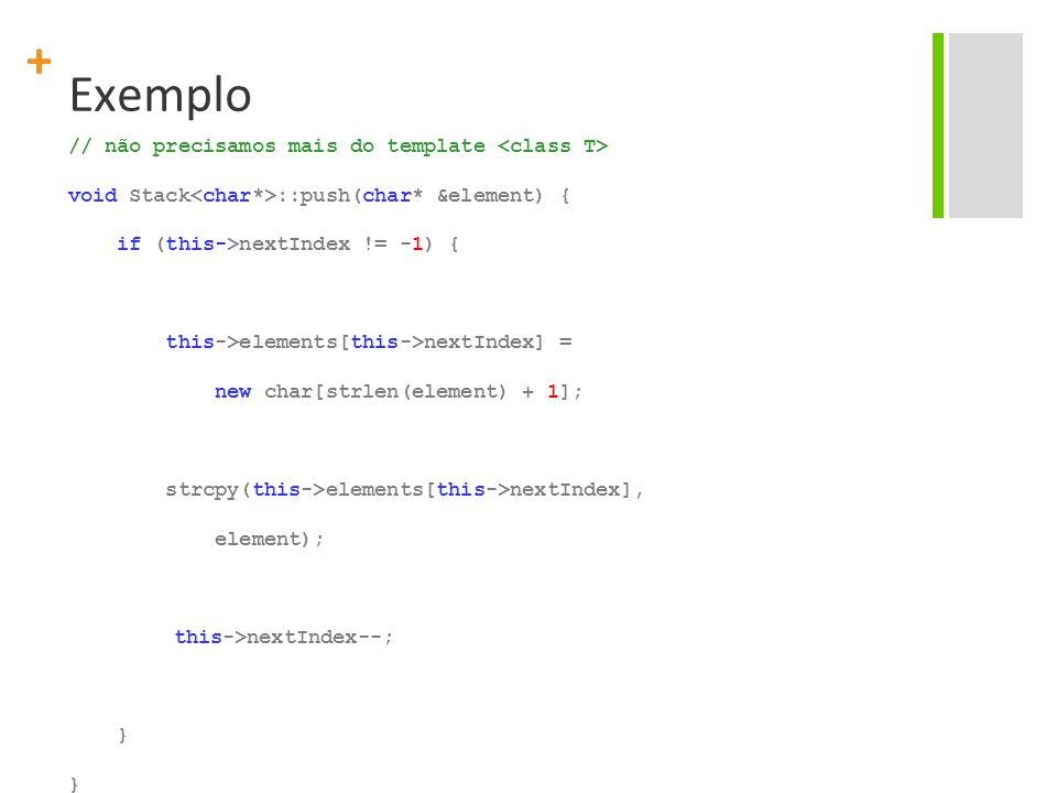 + Exemplo // não precisamos mais do template void Stack ::push(char* &element) { if (this->nextIndex != -1) { this->elements[this->nextIndex] = new ch
