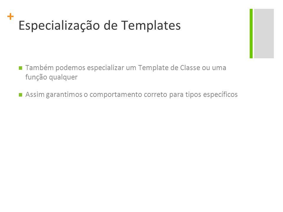 + Especialização de Templates Também podemos especializar um Template de Classe ou uma função qualquer Assim garantimos o comportamento correto para tipos específicos