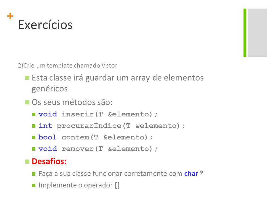+ Exercícios 2)Crie um template chamado Vetor Esta classe irá guardar um array de elementos genéricos Os seus métodos são: void inserir(T &elemento); int procurarIndice(T &elemento); bool contem(T &elemento); void remover(T &elemento); Desafios: Faça a sua classe funcionar corretamente com char * Implemente o operador []