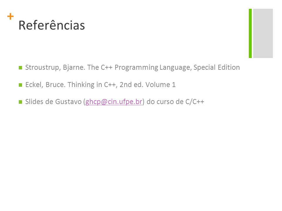 + Referências Stroustrup, Bjarne. The C++ Programming Language, Special Edition Eckel, Bruce. Thinking in C++, 2nd ed. Volume 1 Slides de Gustavo (ghc