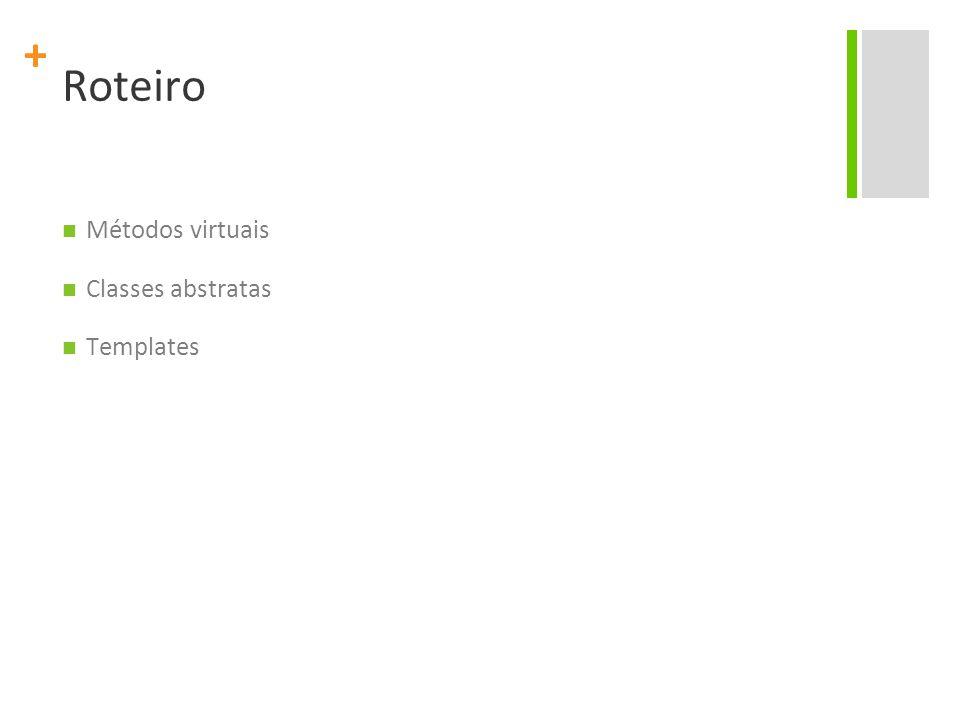 + Roteiro Métodos virtuais Classes abstratas Templates