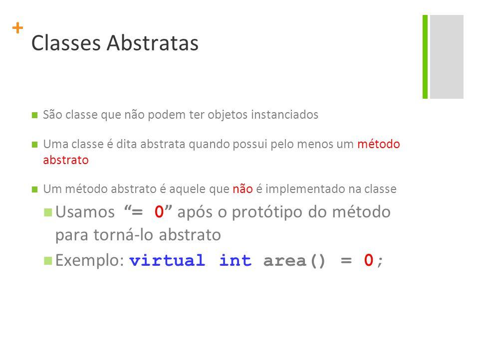 + Classes Abstratas São classe que não podem ter objetos instanciados Uma classe é dita abstrata quando possui pelo menos um método abstrato Um método abstrato é aquele que não é implementado na classe Usamos = 0 após o protótipo do método para torná-lo abstrato Exemplo: virtual int area() = 0;