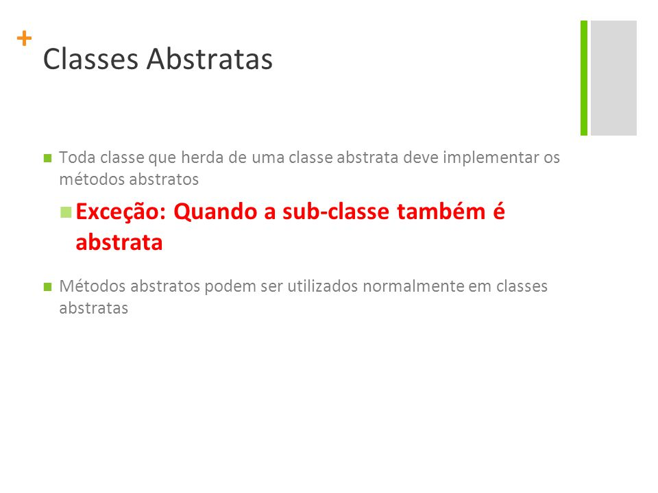 + Classes Abstratas Toda classe que herda de uma classe abstrata deve implementar os métodos abstratos Exceção: Quando a sub-classe também é abstrata Métodos abstratos podem ser utilizados normalmente em classes abstratas