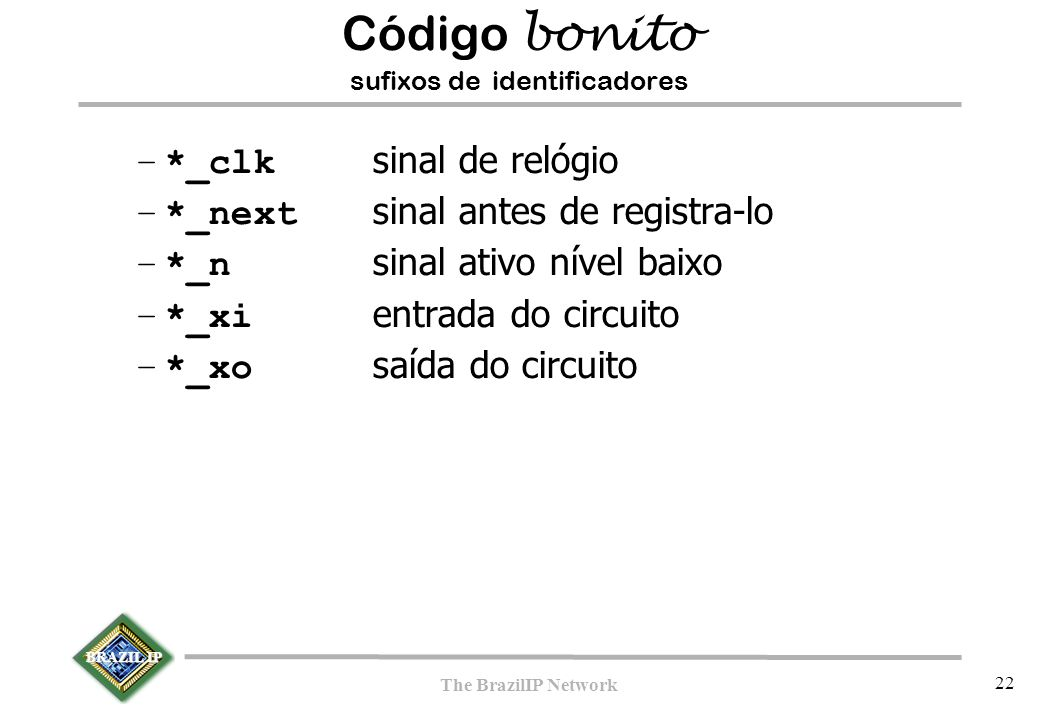 BRAZIL IP The BrazilIP Network 22 –*_clk sinal de relógio –*_next sinal antes de registra-lo –*_n sinal ativo nível baixo –*_xi entrada do circuito –*_xo saída do circuito Código bonito sufixos de identificadores