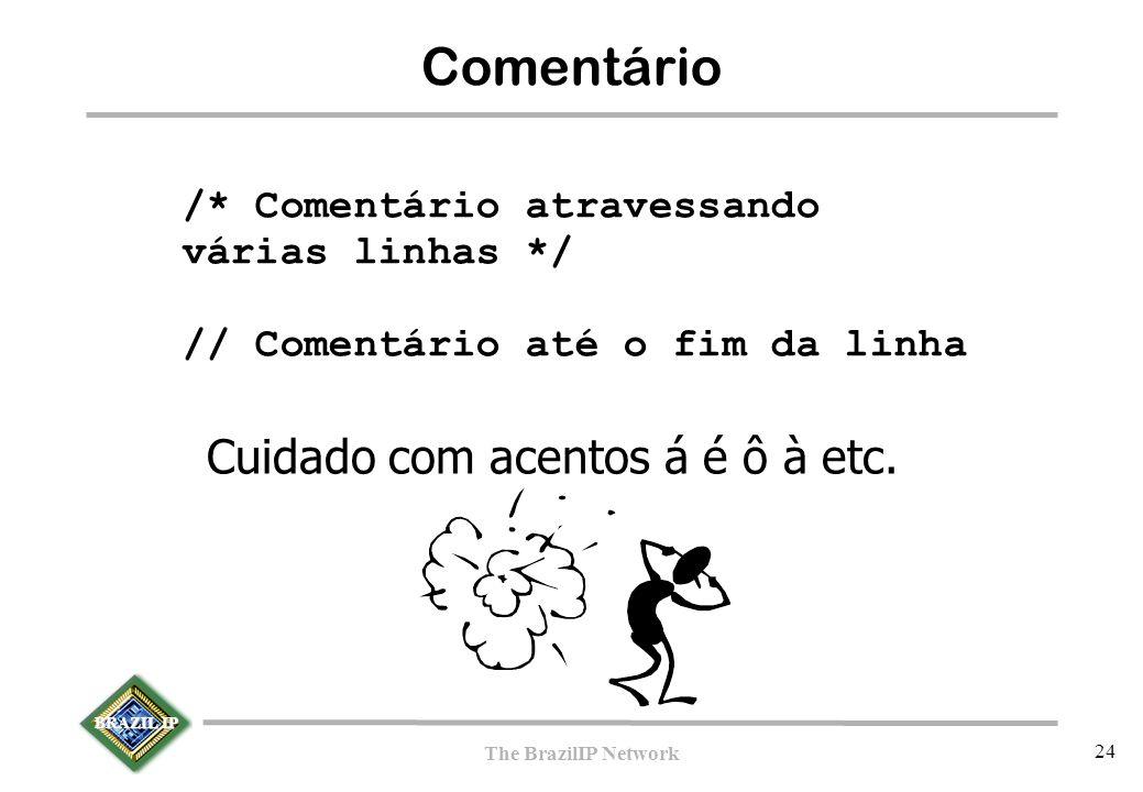 BRAZIL IP The BrazilIP Network 24 Comentário /* Comentário atravessando várias linhas */ // Comentário até o fim da linha Cuidado com acentos á é ô à etc.