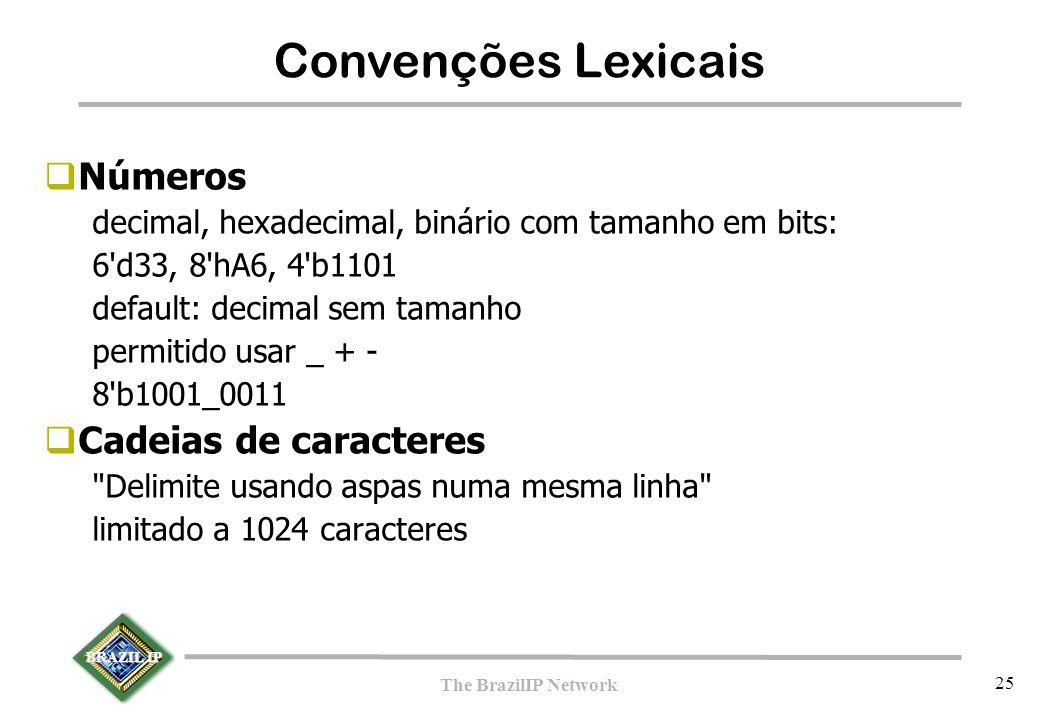BRAZIL IP The BrazilIP Network 25  Números decimal, hexadecimal, binário com tamanho em bits: 6 d33, 8 hA6, 4 b1101 default: decimal sem tamanho permitido usar _ + - 8 b1001_0011  Cadeias de caracteres Delimite usando aspas numa mesma linha limitado a 1024 caracteres Convenções Lexicais