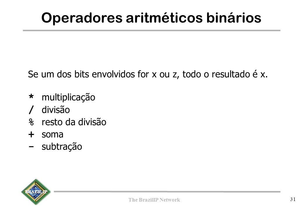 BRAZIL IP The BrazilIP Network 31 Operadores aritméticos binários Se um dos bits envolvidos for x ou z, todo o resultado é x. * multiplicação / divisã