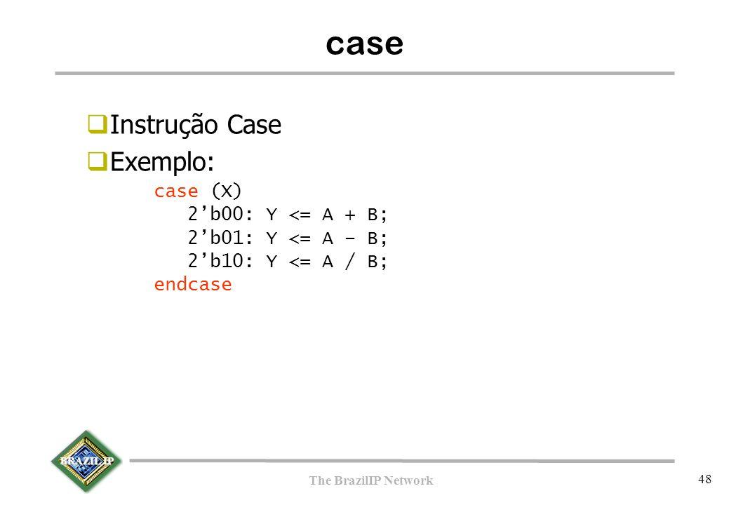 BRAZIL IP The BrazilIP Network 48  Instrução Case  Exemplo: case (X) 2'b00: Y <= A + B; 2'b01: Y <= A – B; 2'b10: Y <= A / B; endcase case