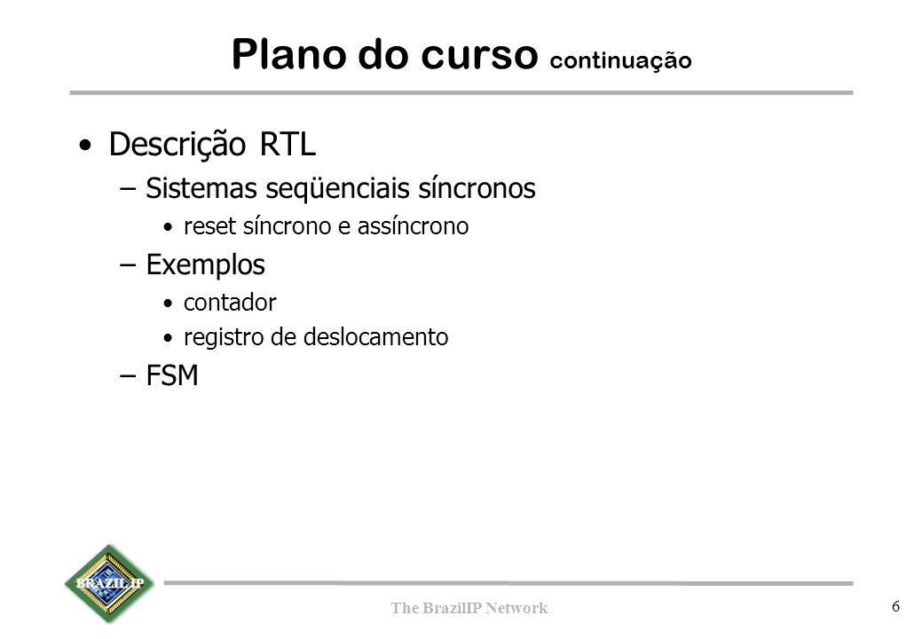 BRAZIL IP The BrazilIP Network 6 Plano do curso continuação Descrição RTL –Sistemas seqüenciais síncronos reset síncrono e assíncrono –Exemplos contador registro de deslocamento –FSM
