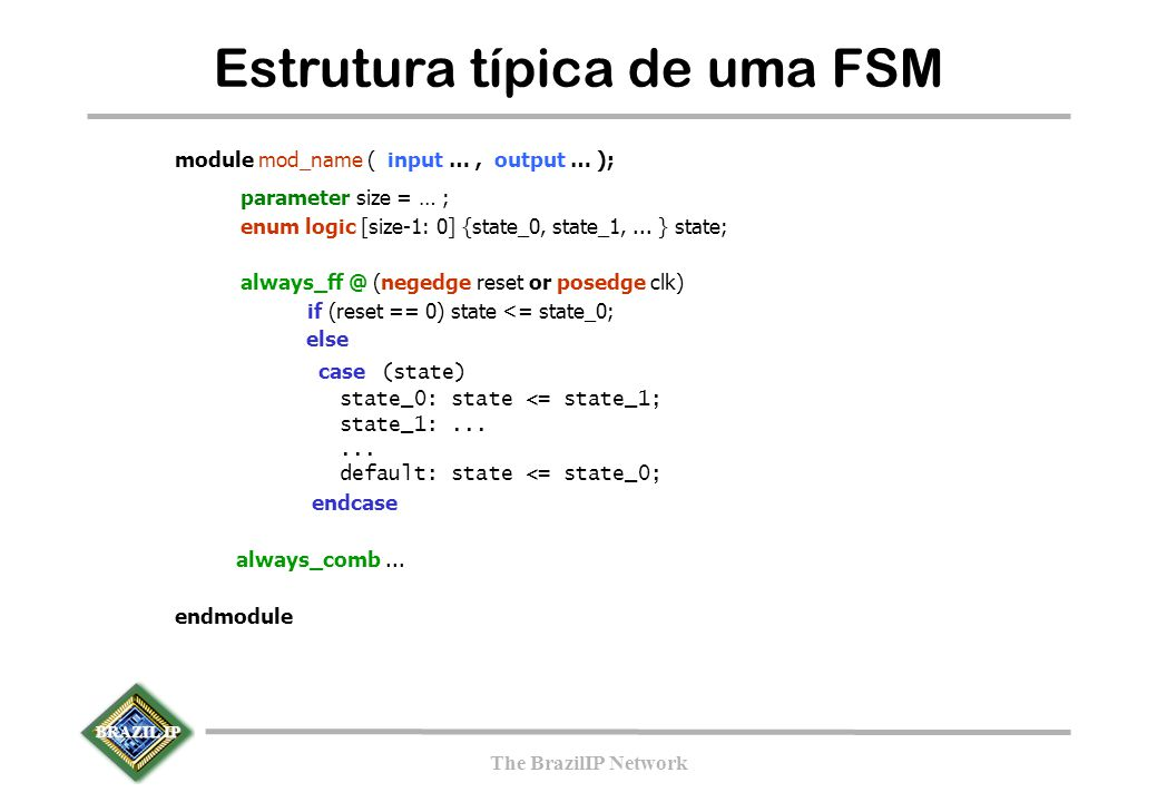 BRAZIL IP The BrazilIP Network module mod_name ( input …, output … ); parameter size = … ; enum logic [size-1: 0] {state_0, state_1,...