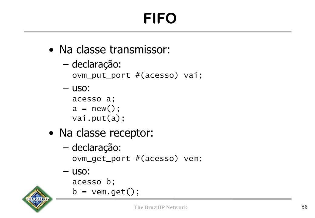 BRAZIL IP The BrazilIP Network 68 FIFO Na classe transmissor: –declaração: ovm_put_port #(acesso) vai; –uso: acesso a; a = new(); vai.put(a); Na classe receptor: –declaração: ovm_get_port #(acesso) vem; –uso: acesso b; b = vem.get();