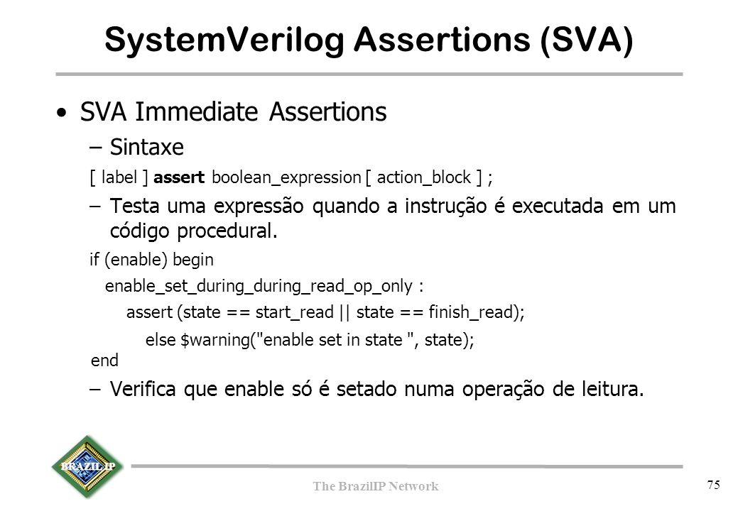 BRAZIL IP The BrazilIP Network 75 SystemVerilog Assertions (SVA)  SVA Immediate Assertions –Sintaxe [ label ] assert boolean_expression [ action_block ] ; –Testa uma expressão quando a instrução é executada em um código procedural.