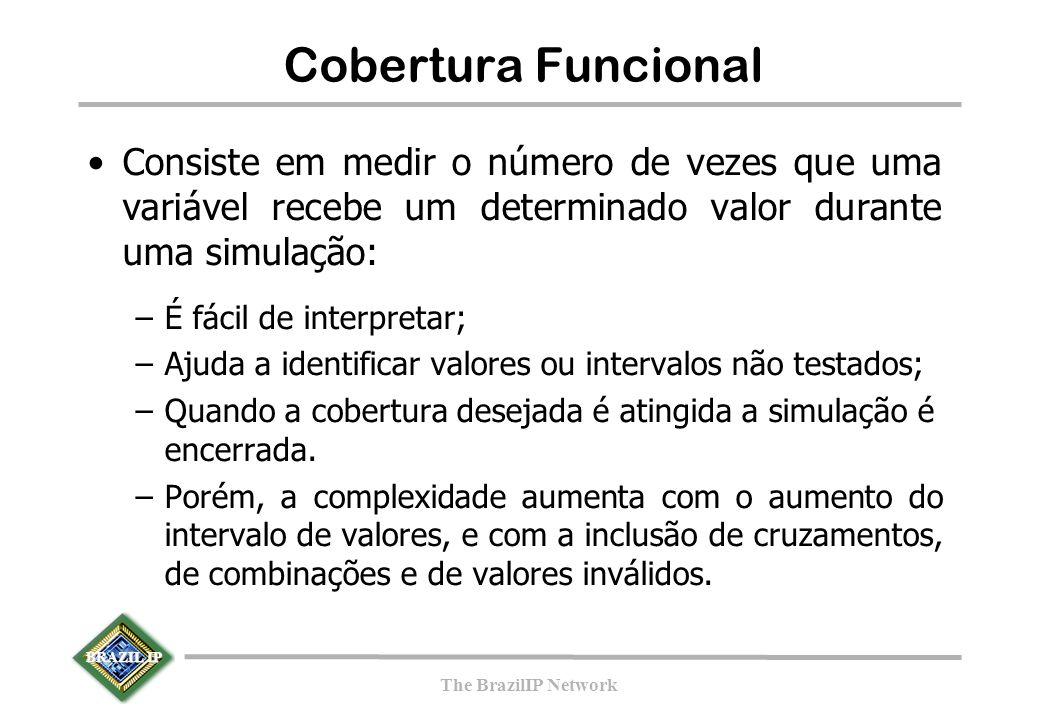 BRAZIL IP The BrazilIP Network Cobertura Funcional Consiste em medir o número de vezes que uma variável recebe um determinado valor durante uma simulação: –É fácil de interpretar; –Ajuda a identificar valores ou intervalos não testados; –Quando a cobertura desejada é atingida a simulação é encerrada.