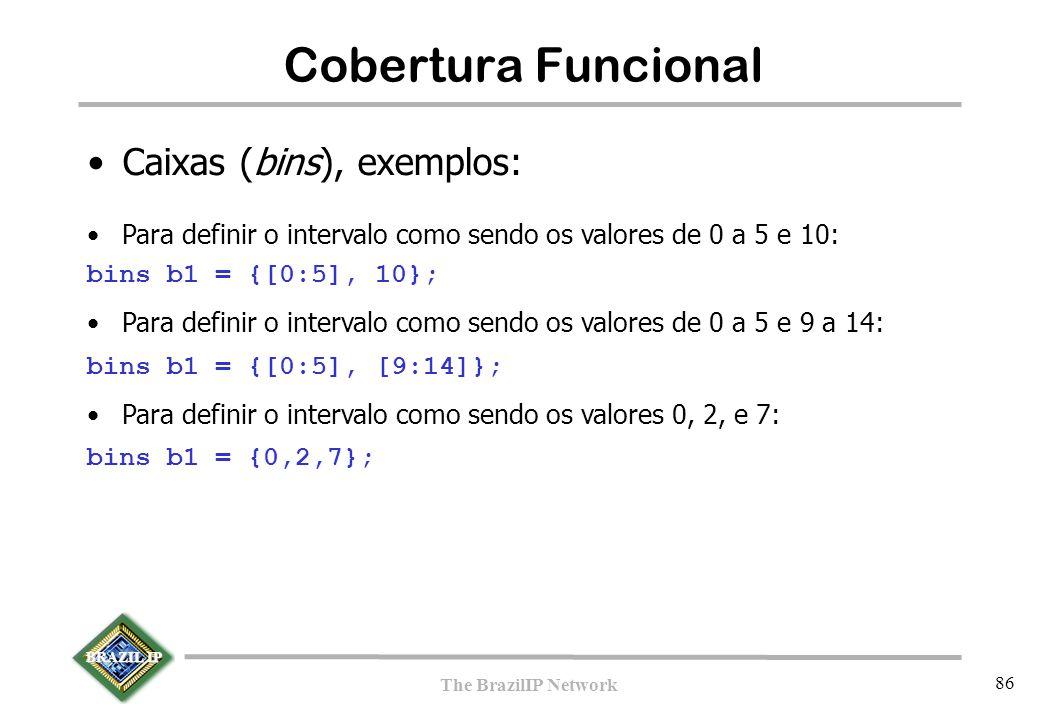 BRAZIL IP The BrazilIP Network 86 Cobertura Funcional Caixas (bins), exemplos: Para definir o intervalo como sendo os valores de 0 a 5 e 10: bins b1 = {[0:5], 10}; Para definir o intervalo como sendo os valores de 0 a 5 e 9 a 14: bins b1 = {[0:5], [9:14]}; Para definir o intervalo como sendo os valores 0, 2, e 7: bins b1 = {0,2,7};