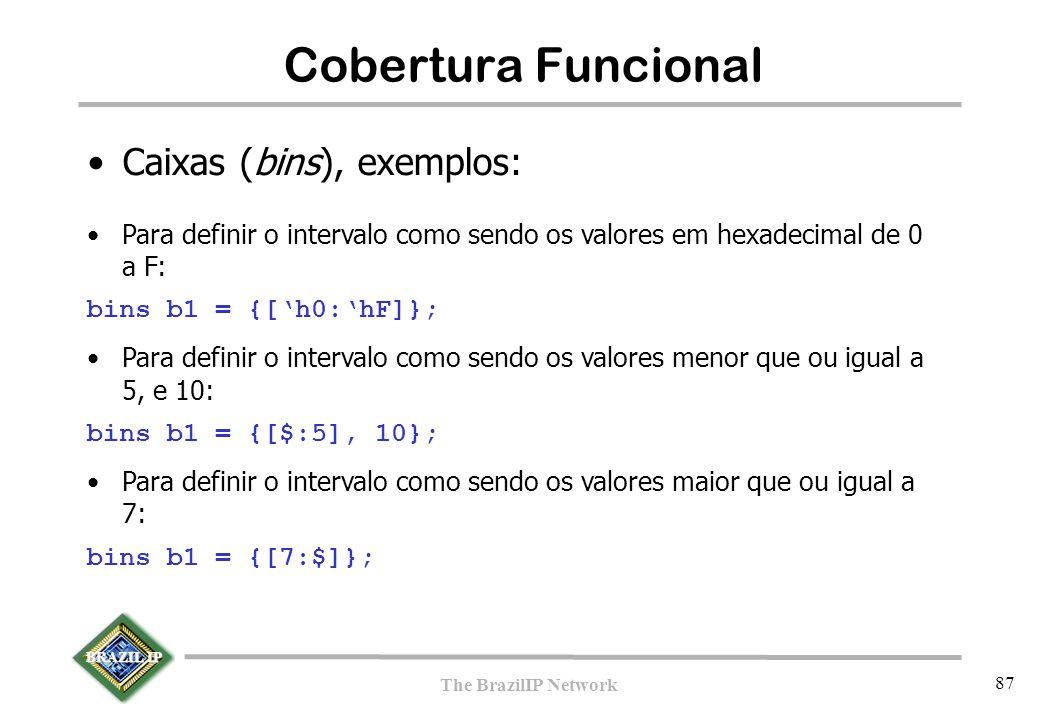 BRAZIL IP The BrazilIP Network 87 Cobertura Funcional Caixas (bins), exemplos: Para definir o intervalo como sendo os valores em hexadecimal de 0 a F: bins b1 = {['h0:'hF]}; Para definir o intervalo como sendo os valores menor que ou igual a 5, e 10: bins b1 = {[$:5], 10}; Para definir o intervalo como sendo os valores maior que ou igual a 7: bins b1 = {[7:$]};