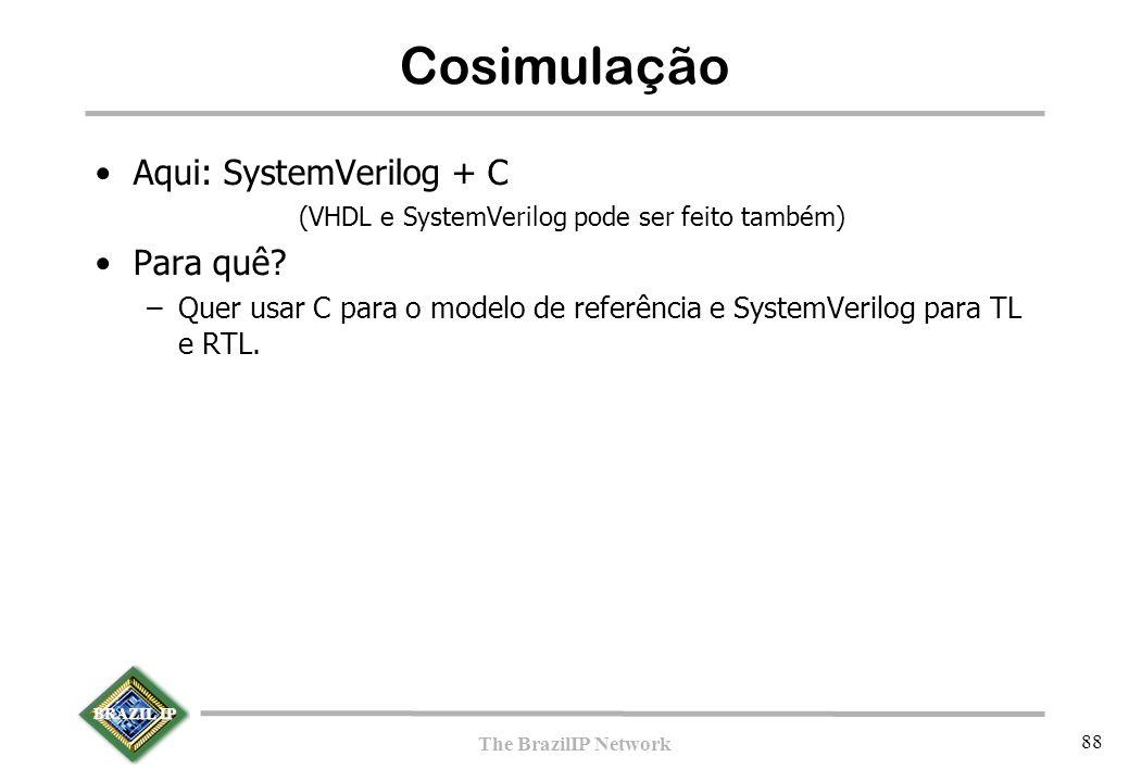 BRAZIL IP The BrazilIP Network 88 Cosimulação Aqui: SystemVerilog + C (VHDL e SystemVerilog pode ser feito também) Para quê.
