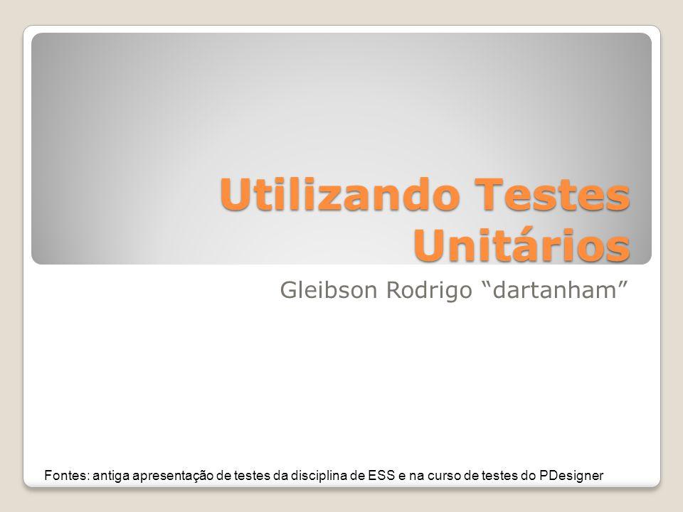 Utilizando Testes Unitários Gleibson Rodrigo dartanham Fontes: antiga apresentação de testes da disciplina de ESS e na curso de testes do PDesigner