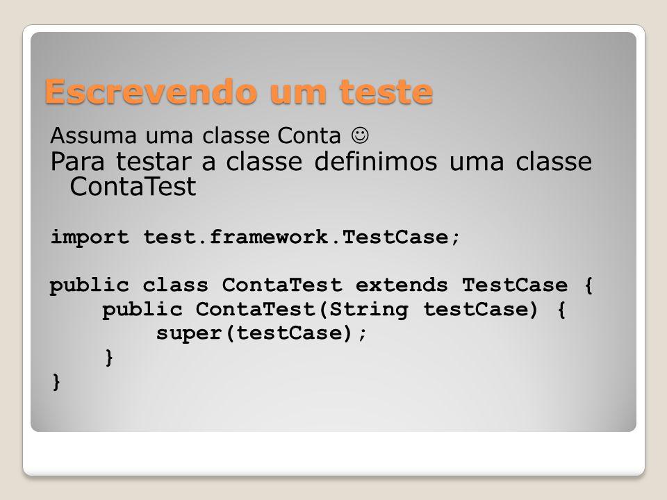 Escrevendo um teste Assuma uma classe Conta Para testar a classe definimos uma classe ContaTest import test.framework.TestCase; public class ContaTest extends TestCase { public ContaTest(String testCase) { super(testCase); }