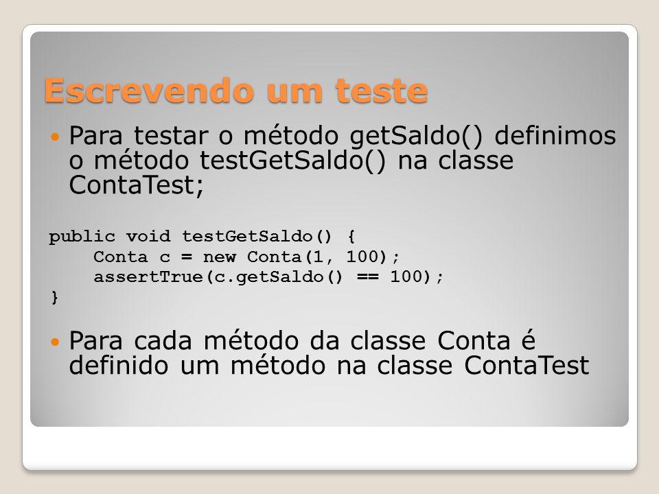 Escrevendo um teste Para testar o método getSaldo() definimos o método testGetSaldo() na classe ContaTest; public void testGetSaldo() { Conta c = new Conta(1, 100); assertTrue(c.getSaldo() == 100); } Para cada método da classe Conta é definido um método na classe ContaTest