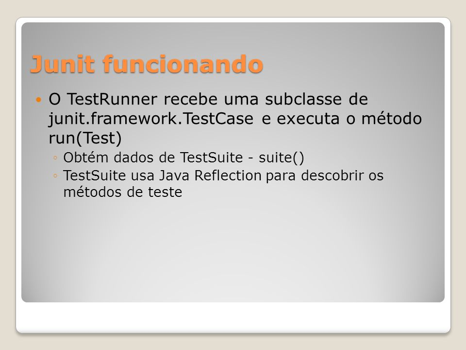 Junit funcionando O TestRunner recebe uma subclasse de junit.framework.TestCase e executa o método run(Test) ◦Obtém dados de TestSuite - suite() ◦TestSuite usa Java Reflection para descobrir os métodos de teste