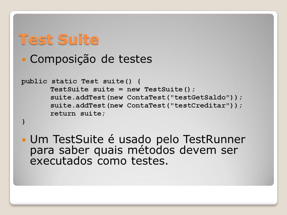 Test Suite Composição de testes public static Test suite() { TestSuite suite = new TestSuite(); suite.addTest(new ContaTest( testGetSaldo )); suite.addTest(new ContaTest( testCreditar )); return suite; } Um TestSuite é usado pelo TestRunner para saber quais métodos devem ser executados como testes.