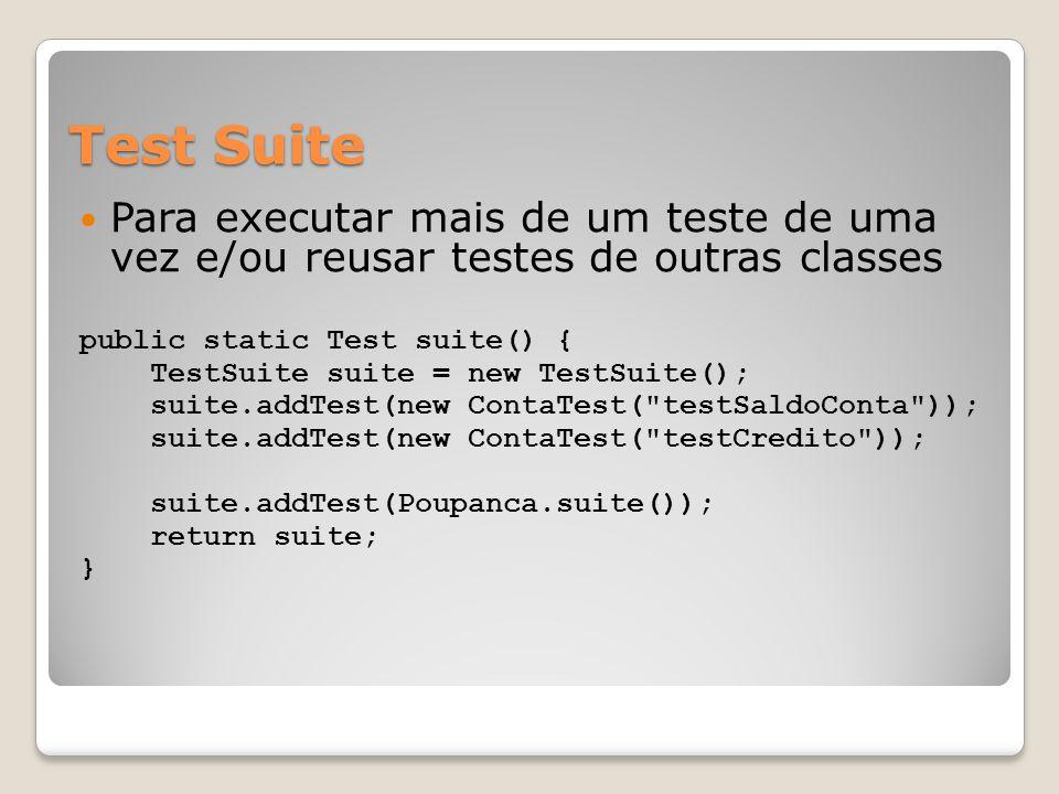 Test Suite Para executar mais de um teste de uma vez e/ou reusar testes de outras classes public static Test suite() { TestSuite suite = new TestSuite(); suite.addTest(new ContaTest( testSaldoConta )); suite.addTest(new ContaTest( testCredito )); suite.addTest(Poupanca.suite()); return suite; }