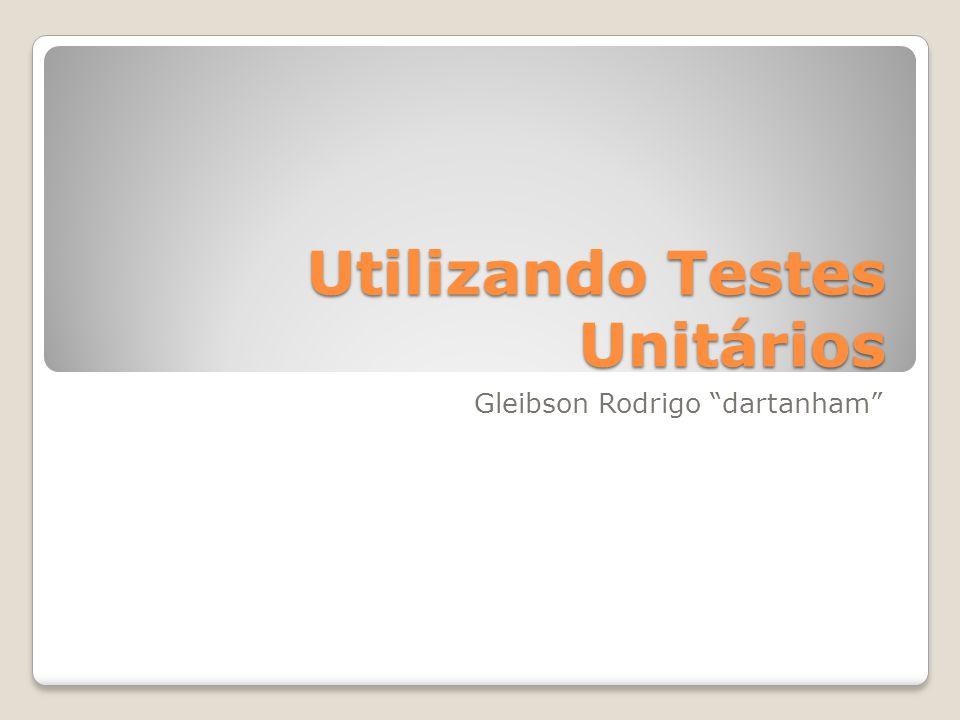 Utilizando Testes Unitários Gleibson Rodrigo dartanham