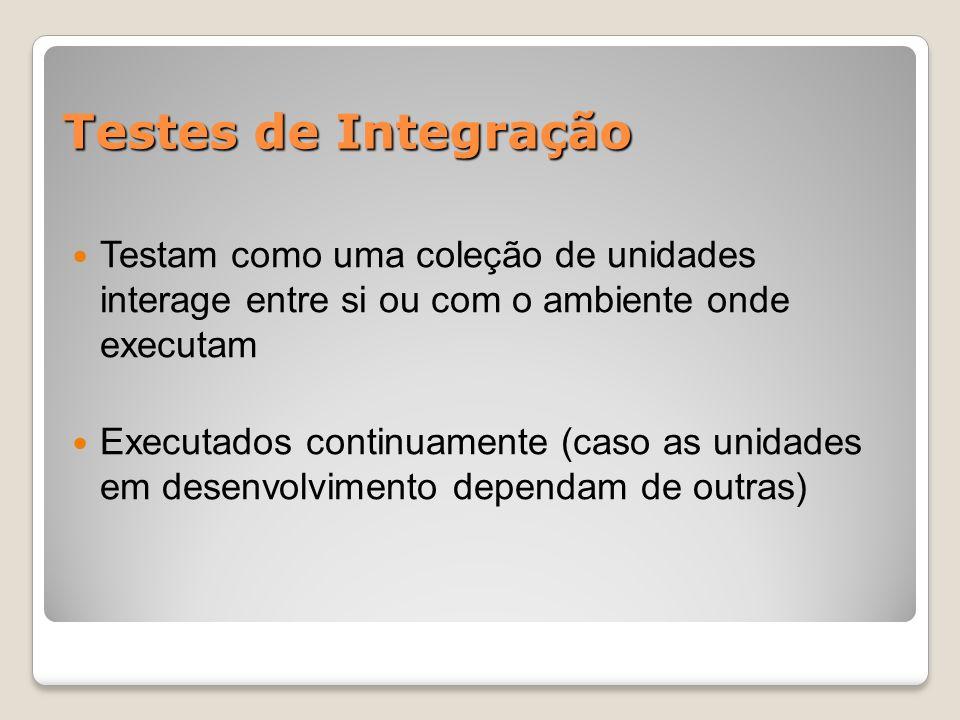 Testes de Integração Testam como uma coleção de unidades interage entre si ou com o ambiente onde executam Executados continuamente (caso as unidades em desenvolvimento dependam de outras)