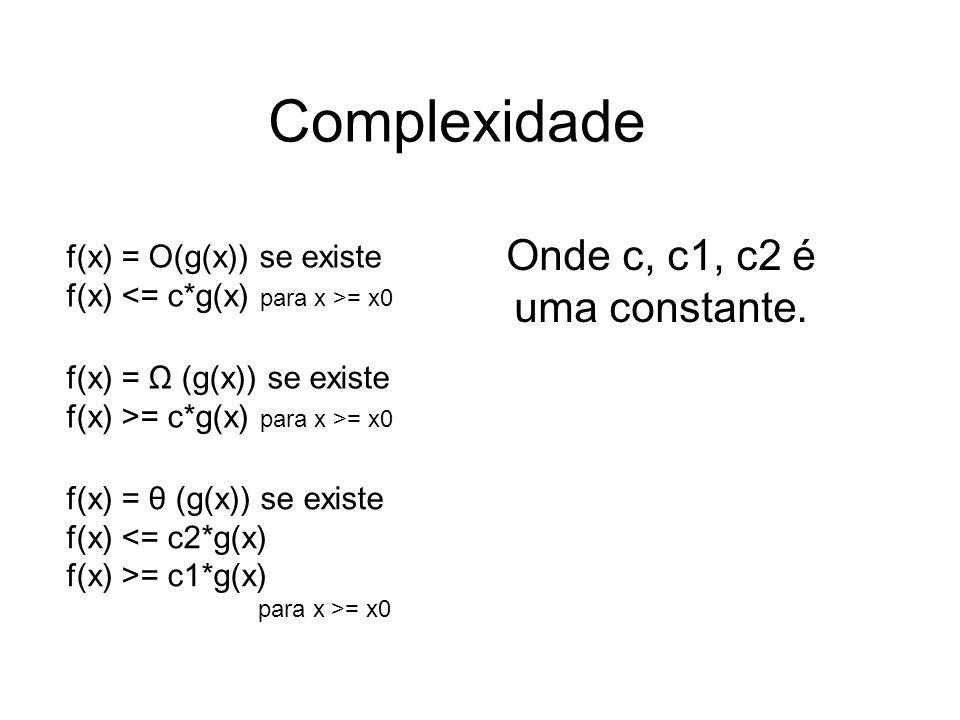 Complexidade Onde c, c1, c2 é uma constante. f(x) = O(g(x)) se existe f(x) = x0 f(x) = Ω (g(x)) se existe f(x) >= c*g(x) para x >= x0 f(x) = θ (g(x))