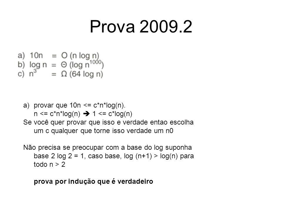 Prova 2009.2 a)provar que 10n <= c*n*log(n). n <= c*n*log(n)  1 <= c*log(n) Se você quer provar que isso e verdade entao escolha um c qualquer que to
