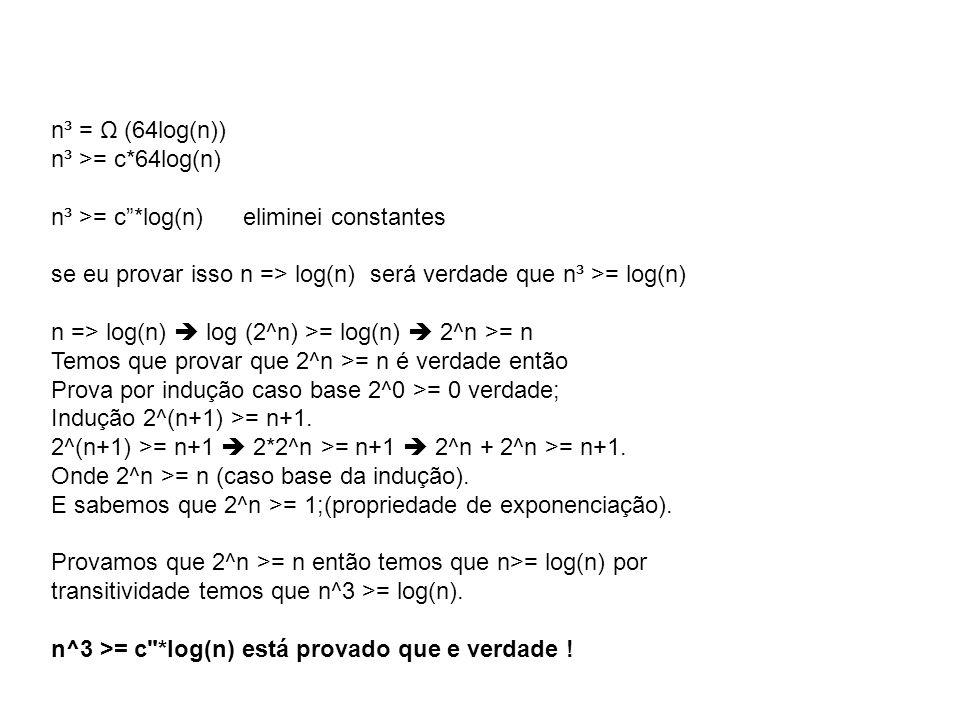 "n³ = Ω (64log(n)) n³ >= c*64log(n) n³ >= c""*log(n)eliminei constantes se eu provar isso n => log(n) será verdade que n³ >= log(n) n => log(n)  log (2"