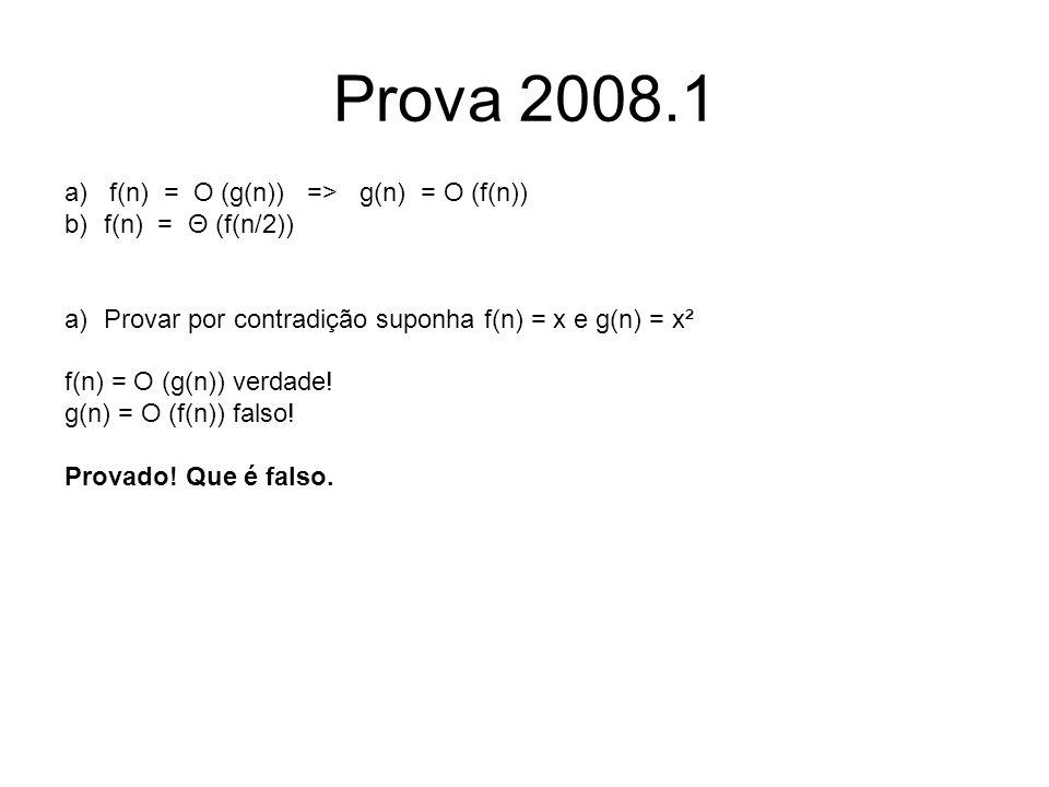 Prova 2008.1 a) f(n) = O (g(n)) => g(n) = O (f(n)) b)f(n) = Θ (f(n/2)) a)Provar por contradição suponha f(n) = x e g(n) = x² f(n) = O (g(n)) verdade!