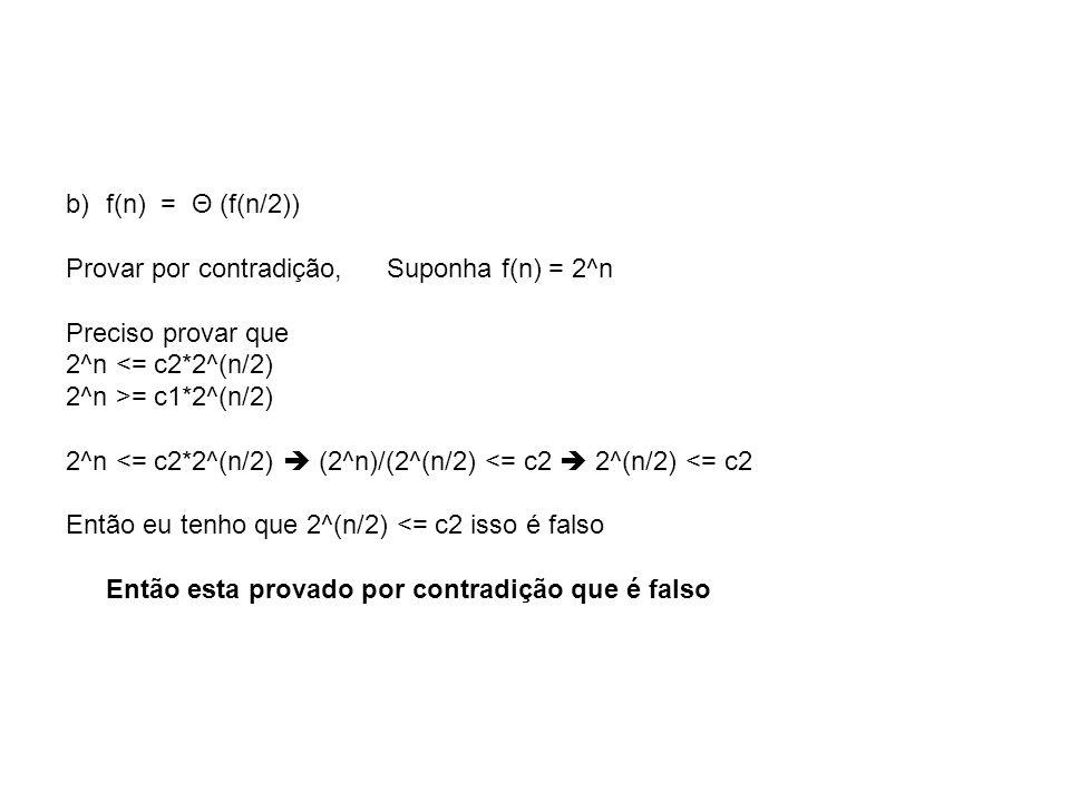b)f(n) = Θ (f(n/2)) Provar por contradição, Suponha f(n) = 2^n Preciso provar que 2^n <= c2*2^(n/2) 2^n >= c1*2^(n/2) 2^n <= c2*2^(n/2)  (2^n)/(2^(n/
