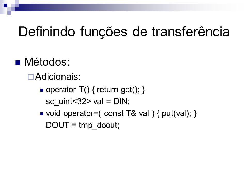 Definindo funções de transferência Métodos:  Adicionais: operator T() { return get(); } sc_uint val = DIN; void operator=( const T& val ) { put(val); } DOUT = tmp_doout;