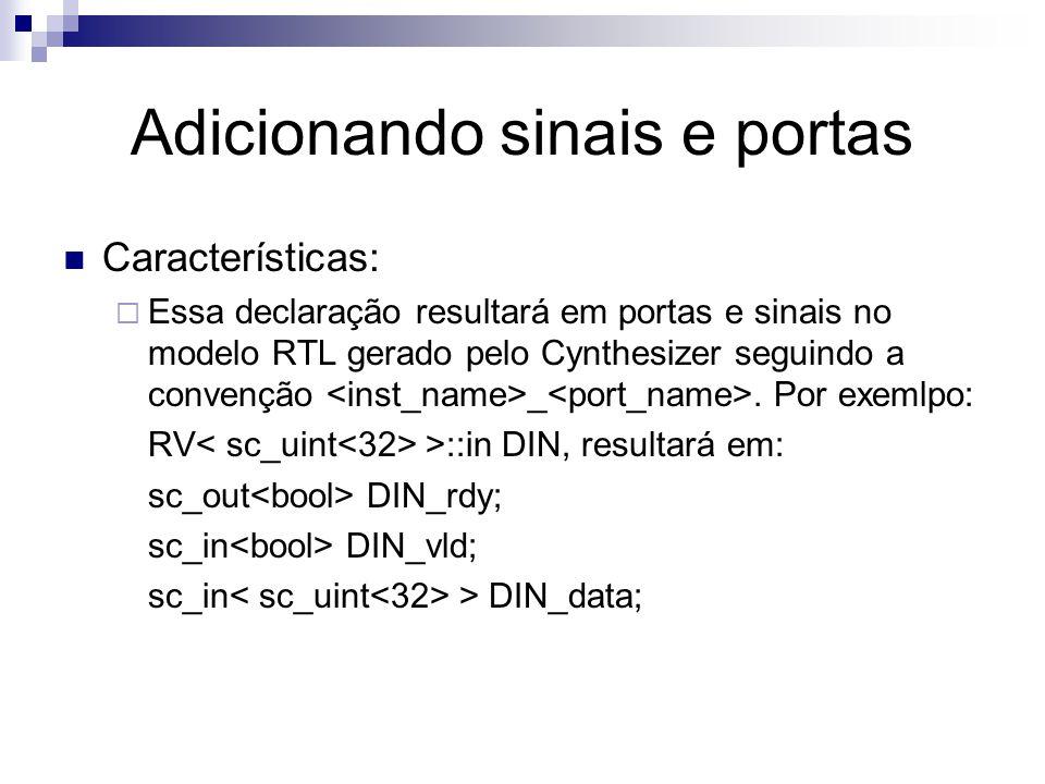 Adicionando sinais e portas Características:  Essa declaração resultará em portas e sinais no modelo RTL gerado pelo Cynthesizer seguindo a convenção _.