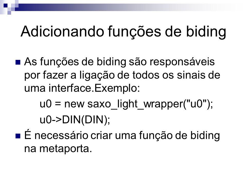 Adicionando funções de biding As funções de biding são responsáveis por fazer a ligação de todos os sinais de uma interface.Exemplo: u0 = new saxo_light_wrapper( u0 ); u0->DIN(DIN); É necessário criar uma função de biding na metaporta.