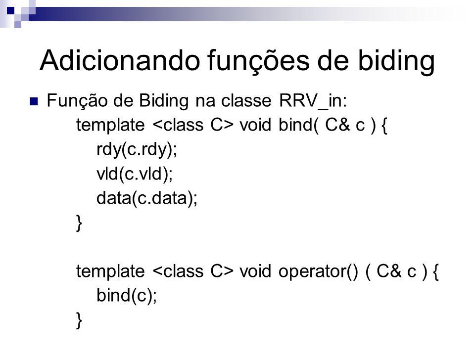 Adicionando funções de biding Função de Biding na classe RRV_in: template void bind( C& c ) { rdy(c.rdy); vld(c.vld); data(c.data); } template void operator() ( C& c ) { bind(c); }