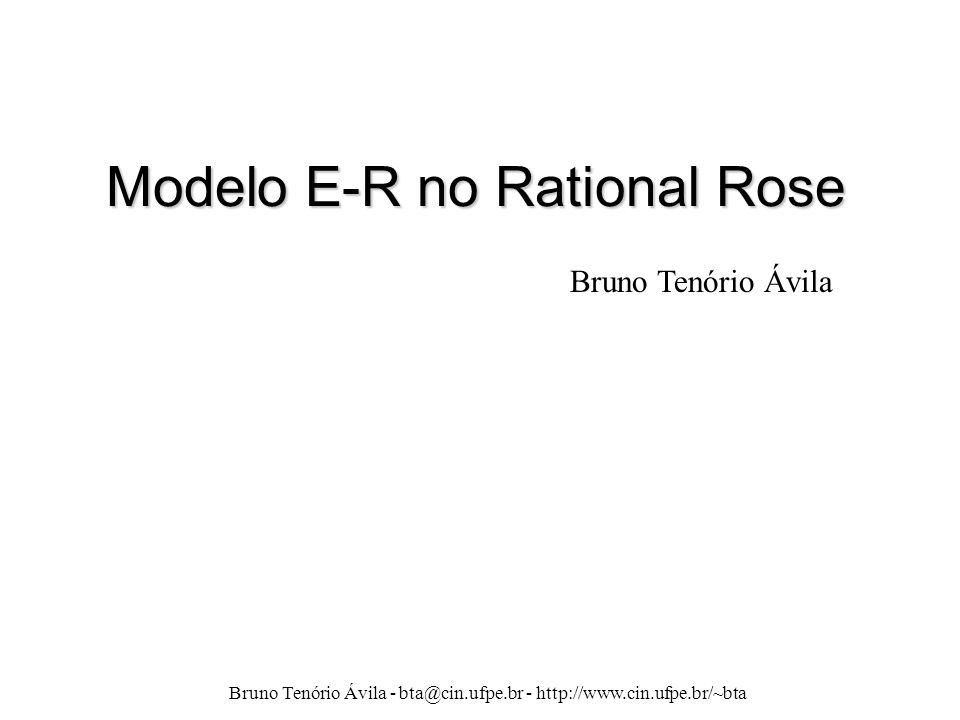 Bruno Tenório Ávila - bta@cin.ufpe.br - http://www.cin.ufpe.br/~bta Modelo E-R no Rational Rose Bruno Tenório Ávila