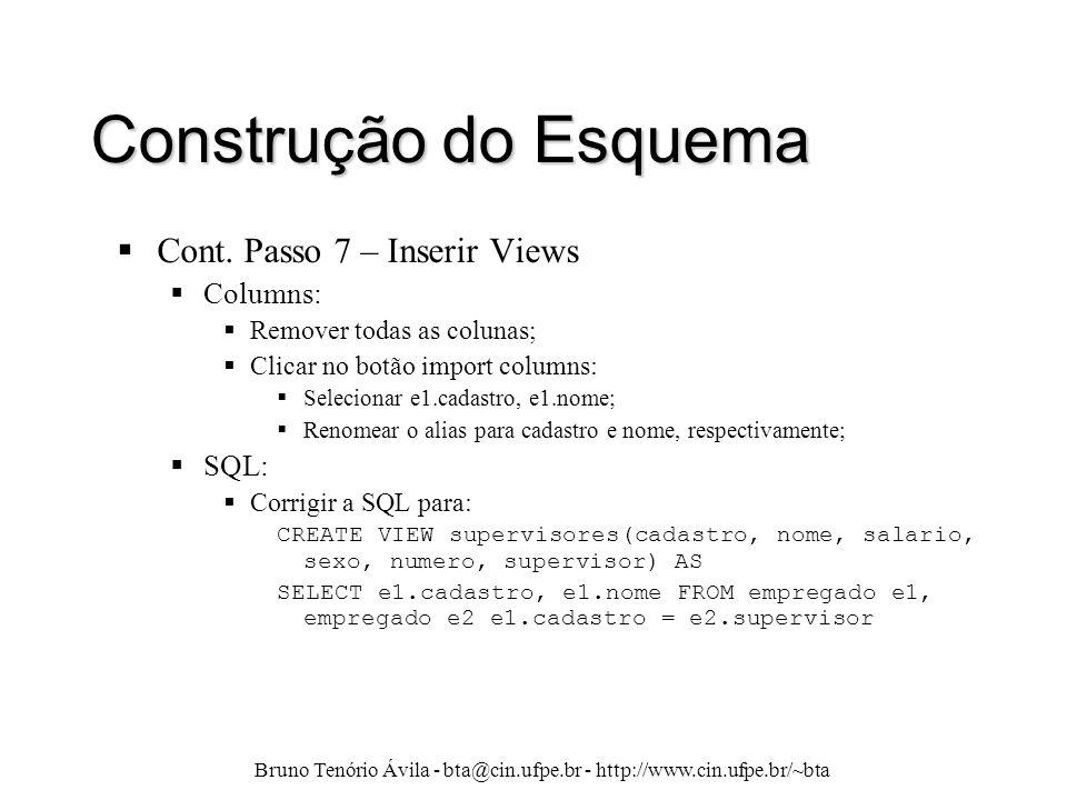 Bruno Tenório Ávila - bta@cin.ufpe.br - http://www.cin.ufpe.br/~bta Construção do Esquema  Cont. Passo 7 – Inserir Views  Columns:  Remover todas a