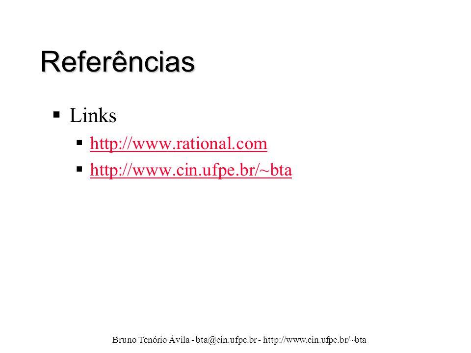 Bruno Tenório Ávila - bta@cin.ufpe.br - http://www.cin.ufpe.br/~bta Referências  Links  http://www.rational.com http://www.rational.com  http://www